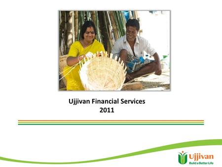 Ujjivan Financial Services 2011. Ujjivan in a snap shot Established in Bangalore in November 2005 Serves 1.1 million customers in 20 states 332 branches.