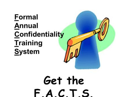 Formal Annual Confidentiality Training System Get the F.A.C.T.S.