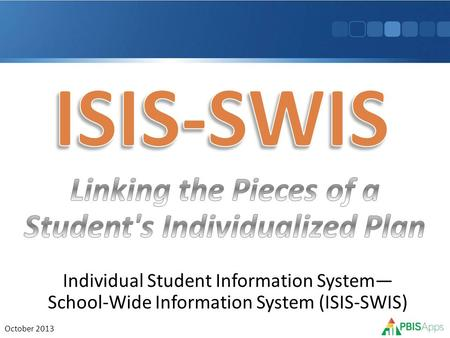 Individual Student Information System— School-Wide Information System (ISIS-SWIS) October 2013.