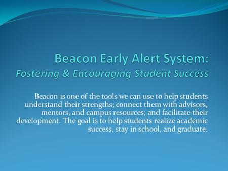Beacon is one of the tools we can use to help students understand their strengths; connect them with advisors, mentors, and campus resources; and facilitate.