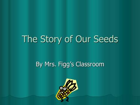 The Story of Our Seeds By Mrs. Figg's Classroom. On day one, we planted our seeds. First, we placed our vegetable seeds in a pot with soil. Second, we.