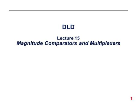 DLD Lecture 15 Magnitude Comparators and Multiplexers