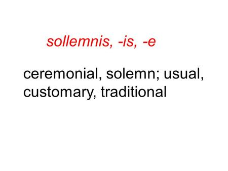 Sollemnis, -is, -e ceremonial, solemn; usual, customary, traditional.