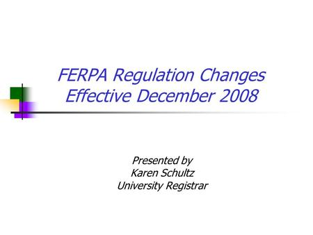 FERPA Regulation Changes Effective December 2008 Presented by Karen Schultz University Registrar.