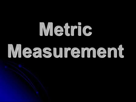 Metric Measurement. Types of Metric Measurement Length Length Mass Mass Volume Volume Temperature Temperature Density Density Time Time.