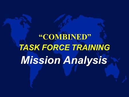 "TASK FORCE TRAINING Mission Analysis ""COMBINED"" Purpose u Discuss Techniques and Procedures for conducting an operational mission analysis – First step."