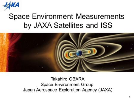 1 Space Environment Measurements by JAXA Satellites and ISS Takahiro OBARA Space Environment Group Japan Aerospace Exploration Agency (JAXA)