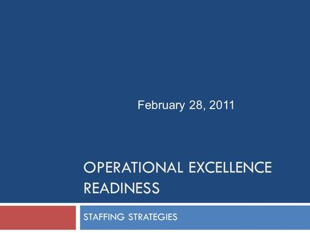 OPERATIONAL EXCELLENCE READINESS STAFFING STRATEGIES February 28, 2011.
