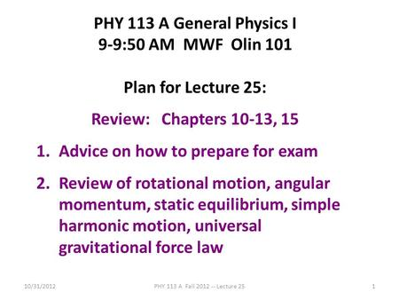 10/31/2012PHY 113 A Fall 2012 -- Lecture 251 PHY 113 A General Physics I 9-9:50 AM MWF Olin 101 Plan for Lecture 25: Review: Chapters 10-13, 15 1.Advice.