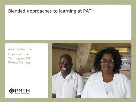 Blended approaches to learning at PATH Amanda Zehnder Organizational Training and HR Project Manager.