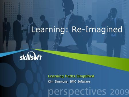 Learning Paths Simplified Kim Simmons, BMC Software Learning: Re-Imagined.