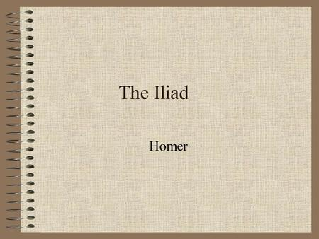 The Iliad Homer. A bard 9th or 8th century B.C. Asia Minor Homeric Question.