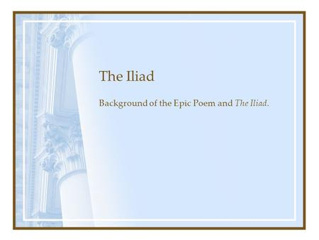 The Iliad Background of the Epic Poem and The Iliad.