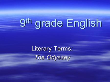 9 th grade English Literary Terms: The Odyssey EPIC A long narrative poem about the adventures of a hero.