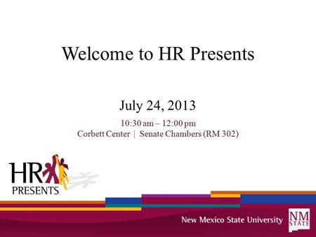 Welcome to HR Presents July 24, 2013 10:30 am – 12:00 pm Corbett Center | Senate Chambers (RM 302)