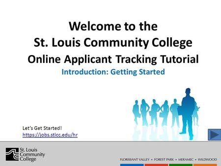 Welcome to the St. Louis Community College Online Applicant Tracking Tutorial Introduction: Getting Started Let's Get Started! https://jobs.stlcc.edu/hr.