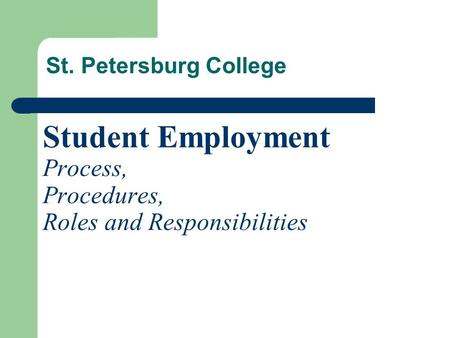 Student Employment Process, Procedures, Roles and Responsibilities St. Petersburg College.