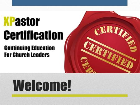 Welcome!. Goal of Certification  A world-class education in the essentials of church leadership and management.  Both newbies and old pros will benefit.