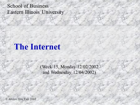 The Internet School of Business Eastern Illinois University © Abdou Illia, Fall 2002 (Week 15, Monday 12/02/2002 and Wednesday 12/04/2002)