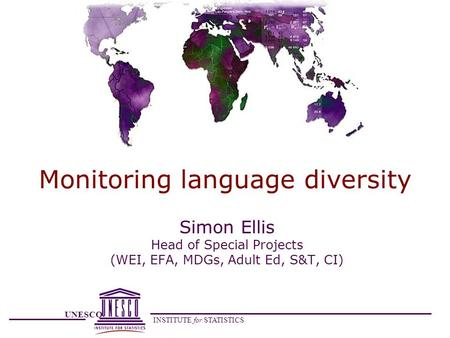 UNESCO INSTITUTE for STATISTICS Monitoring language diversity Simon Ellis Head of Special Projects (WEI, EFA, MDGs, Adult Ed, S&T, CI)