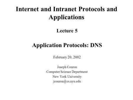 Internet and Intranet Protocols and Applications Lecture 5 Application Protocols: DNS February 20, 2002 Joseph Conron Computer Science Department New York.