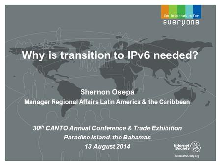 Why is transition to IPv6 needed? Shernon Osepa Manager Regional Affairs Latin America & the Caribbean 30 th CANTO Annual Conference & Trade Exhibition.