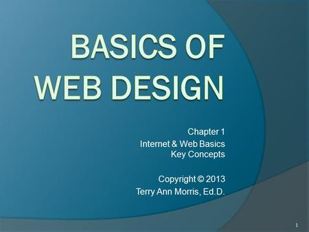 Chapter 1 Internet & Web Basics Key Concepts Copyright © 2013 Terry Ann Morris, Ed.D. 1.
