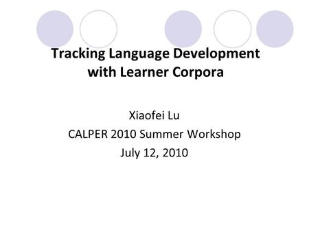 Tracking Language Development with Learner Corpora Xiaofei Lu CALPER 2010 Summer Workshop July 12, 2010.