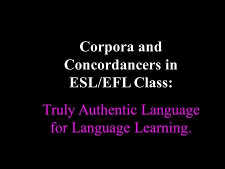 Corpora and Concordancers in ESL/EFL Class: Truly Authentic Language for Language Learning. and opening.