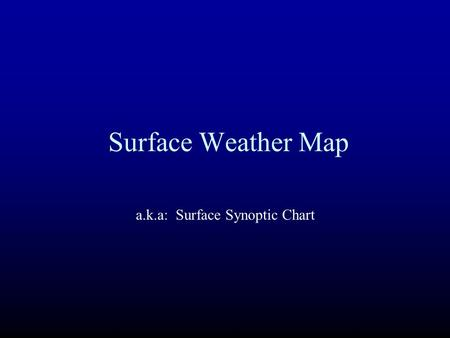 Surface Weather Map a.k.a: Surface Synoptic Chart.