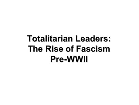Totalitarian Leaders: The Rise of Fascism Pre-WWII.