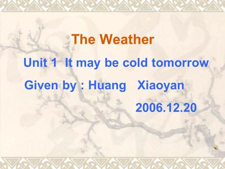 The Weather Unit 1 It may be cold tomorrow Given by : Huang Xiaoyan 2006.12.20.