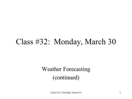 Class #32: Monday, March 301 Weather Forecasting (continued)