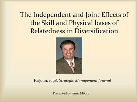 The Independent and Joint Effects of the Skill and Physical bases of Relatedness in Diversification Farjoun, 1998, Strategic Management Journal Presented.