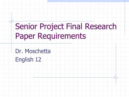 Senior Project Final Research Paper Requirements Dr. Moschetta English 12.