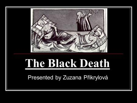The Black Death Presented by Zuzana Přikrylová. What was it? 1 of the most deadly pandemics in human history Large decrease of inhabitans Spread from.
