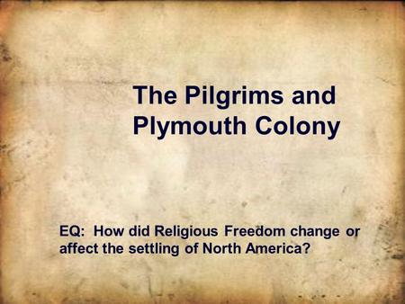 The Pilgrims and Plymouth Colony EQ: How did Religious Freedom change or affect the settling of North America?