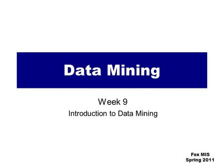 Fox MIS Spring 2011 Data Mining Week 9 Introduction to Data Mining.