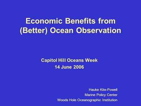 Economic Benefits from (Better) Ocean Observation Capitol Hill Oceans Week 14 June 2006 Hauke Kite-Powell Marine Policy Center Woods Hole Oceanographic.