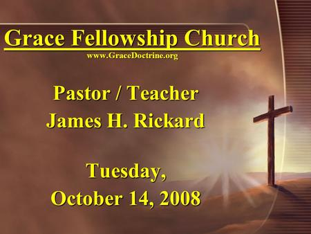 Grace Fellowship Church www.GraceDoctrine.org Pastor / Teacher James H. Rickard Tuesday, October 14, 2008.