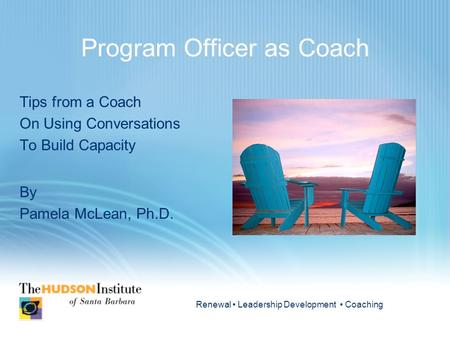 Renewal Leadership Development Coaching Program Officer as Coach Tips from a Coach On Using Conversations To Build Capacity By Pamela McLean, Ph.D.