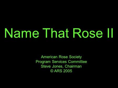 Name That Rose II American Rose Society Program Services Committee Steve Jones, Chairman © ARS 2005.