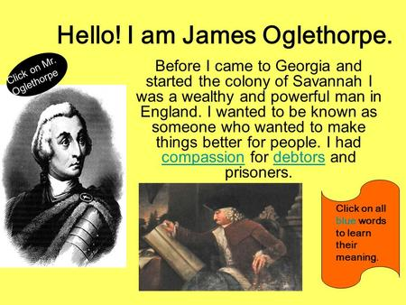 Hello! I am James Oglethorpe. Before I came to Georgia and started the colony of Savannah I was a wealthy and powerful man in England. I wanted to be known.
