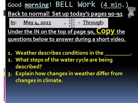 Good morning! BELL Work (4 min.) Back to normal! Set up today's pages 90-91 Under the IN on the top of page 90, Copy the questions below to answer during.