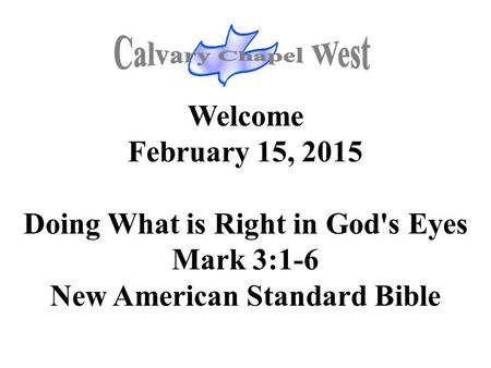 Welcome February 15, 2015 Doing What is Right in God's Eyes Mark 3:1-6 New American Standard Bible.