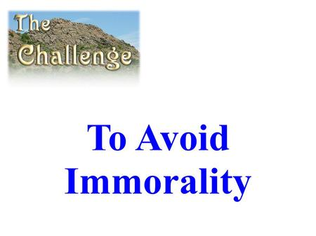 To Avoid Immorality. Avoiding Immorality Begins with an Attitude, a Decision...