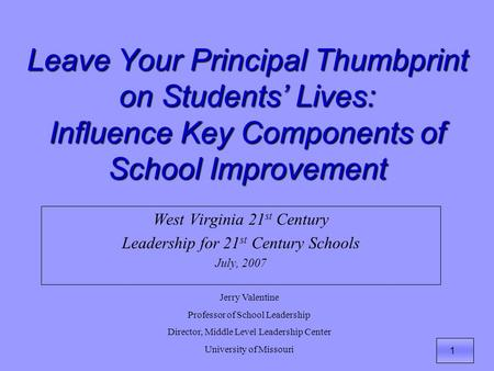 1 Leave Your Principal Thumbprint on Students' Lives: Influence Key Components of School Improvement West Virginia 21 st Century Leadership for 21 st Century.