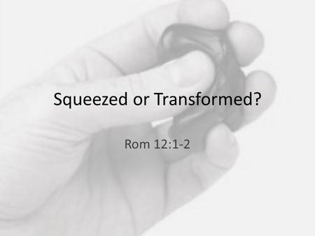 Squeezed or Transformed? Rom 12:1-2. 1 Therefore, I urge you, brothers and sisters, in view of God's mercy, to offer your bodies as a living sacrifice,