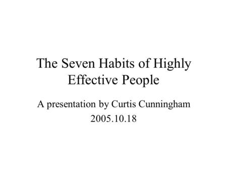 The Seven Habits of Highly Effective People A presentation by Curtis Cunningham 2005.10.18.