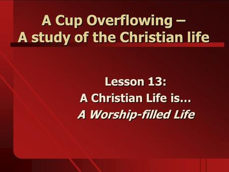 A Cup Overflowing – A study of the Christian life Lesson 13: A Christian Life is… A Worship-filled Life Lesson 13: A Christian Life is… A Worship-filled.